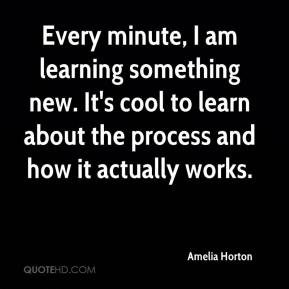 Amelia Horton - Every minute, I am learning something new. It's cool to learn about the process and how it actually works.