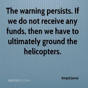 Amjad Jamal - The warning persists. If we do not receive any funds, then we have to ultimately ground the helicopters.