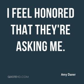 Amy Daner - I feel honored that they're asking me.