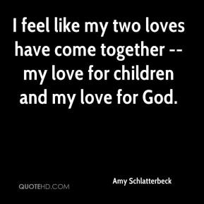 Amy Schlatterbeck - I feel like my two loves have come together -- my love for children and my love for God.