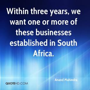 Anand Mahindra - Within three years, we want one or more of these businesses established in South Africa.