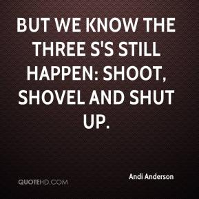 Andi Anderson - But we know the three S's still happen: shoot, shovel and shut up.