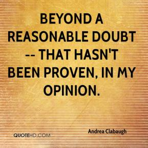 Andrea Clabaugh - Beyond a reasonable doubt -- that hasn't been proven, in my opinion.