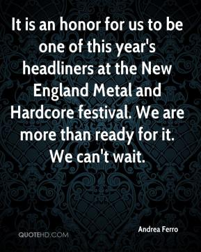 Andrea Ferro - It is an honor for us to be one of this year's headliners at the New England Metal and Hardcore festival. We are more than ready for it. We can't wait.