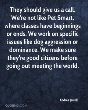 Andrea Jarrell - They should give us a call. We're not like Pet Smart, where classes have beginnings or ends. We work on specific issues like dog aggression or dominance. We make sure they're good citizens before going out meeting the world.