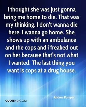 I thought she was just gonna bring me home to die. That was my thinking. I don't wanna die here. I wanna go home. She shows up with an ambulance and the cops and i freaked out on her because that's not what I wanted. The last thing you want is cops at a drug house.