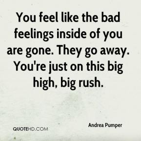 You feel like the bad feelings inside of you are gone. They go away. You're just on this big high, big rush.