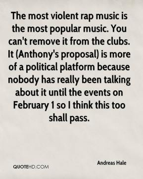Andreas Hale - The most violent rap music is the most popular music. You can't remove it from the clubs. It (Anthony's proposal) is more of a political platform because nobody has really been talking about it until the events on February 1 so I think this too shall pass.
