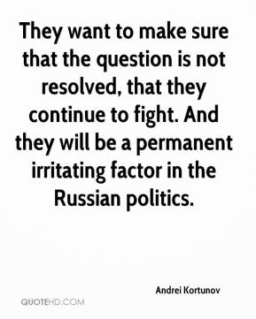 Andrei Kortunov - They want to make sure that the question is not resolved, that they continue to fight. And they will be a permanent irritating factor in the Russian politics.