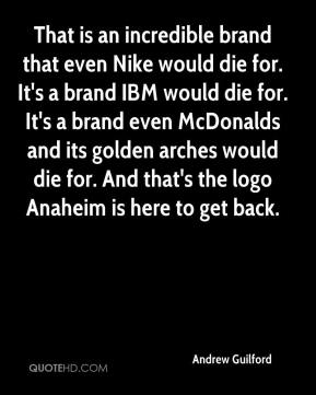 Andrew Guilford - That is an incredible brand that even Nike would die for. It's a brand IBM would die for. It's a brand even McDonalds and its golden arches would die for. And that's the logo Anaheim is here to get back.