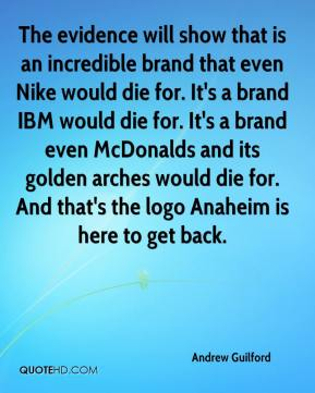 Andrew Guilford - The evidence will show that is an incredible brand that even Nike would die for. It's a brand IBM would die for. It's a brand even McDonalds and its golden arches would die for. And that's the logo Anaheim is here to get back.
