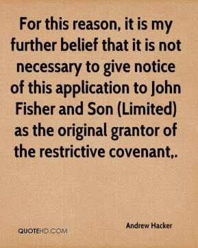 Andrew Hacker - For this reason, it is my further belief that it is not necessary to give notice of this application to John Fisher and Son (Limited) as the original grantor of the restrictive covenant.
