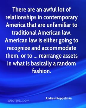 Andrew Koppelman - There are an awful lot of relationships in contemporary America that are unfamiliar to traditional American law. American law is either going to recognize and accommodate them, or to ... rearrange assets in what is basically a random fashion.