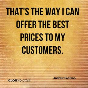Andrew Pantano - That's the way I can offer the best prices to my customers.