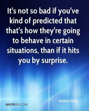 Andrew Sharp - It's not so bad if you've kind of predicted that that's how they're going to behave in certain situations, than if it hits you by surprise.