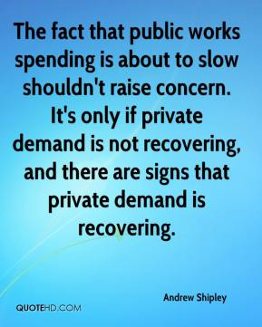 Andrew Shipley - The fact that public works spending is about to slow shouldn't raise concern. It's only if private demand is not recovering, and there are signs that private demand is recovering.