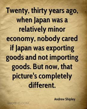 Andrew Shipley - Twenty, thirty years ago, when Japan was a relatively minor economy, nobody cared if Japan was exporting goods and not importing goods. But now, that picture's completely different.