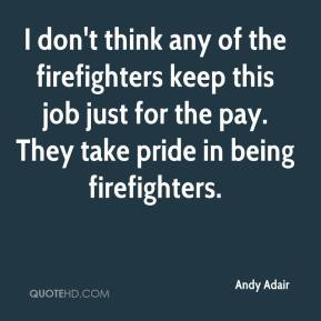 I don't think any of the firefighters keep this job just for the pay. They take pride in being firefighters.