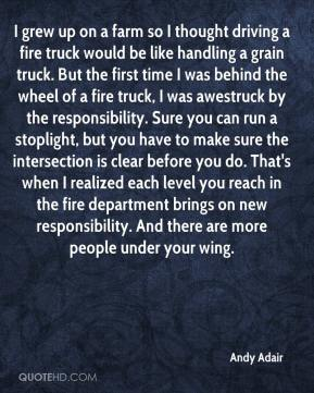 Andy Adair - I grew up on a farm so I thought driving a fire truck would be like handling a grain truck. But the first time I was behind the wheel of a fire truck, I was awestruck by the responsibility. Sure you can run a stoplight, but you have to make sure the intersection is clear before you do. That's when I realized each level you reach in the fire department brings on new responsibility. And there are more people under your wing.