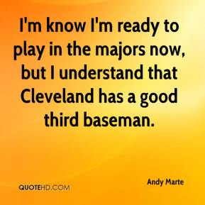 I'm know I'm ready to play in the majors now, but I understand that Cleveland has a good third baseman.