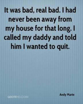 It was bad, real bad. I had never been away from my house for that long. I called my daddy and told him I wanted to quit.