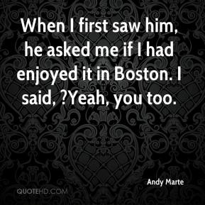 When I first saw him, he asked me if I had enjoyed it in Boston. I said, ?Yeah, you too.