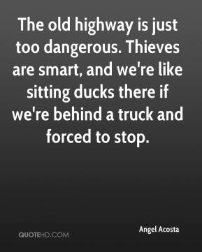 Angel Acosta - The old highway is just too dangerous. Thieves are smart, and we're like sitting ducks there if we're behind a truck and forced to stop.
