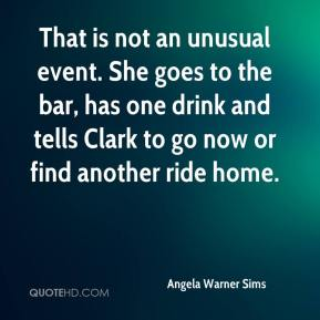 Angela Warner Sims - That is not an unusual event. She goes to the bar, has one drink and tells Clark to go now or find another ride home.