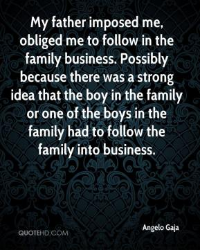 Angelo Gaja - My father imposed me, obliged me to follow in the family business. Possibly because there was a strong idea that the boy in the family or one of the boys in the family had to follow the family into business.
