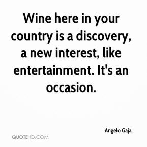 Angelo Gaja - Wine here in your country is a discovery, a new interest, like entertainment. It's an occasion.