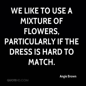 Angie Brown - We like to use a mixture of flowers, particularly if the dress is hard to match.