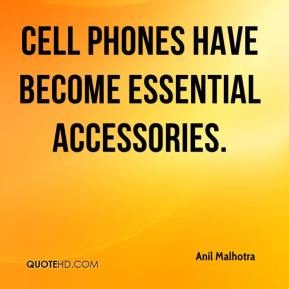 Anil Malhotra - Cell phones have become essential accessories.