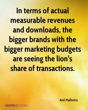 Anil Malhotra - In terms of actual measurable revenues and downloads, the bigger brands with the bigger marketing budgets are seeing the lion's share of transactions.