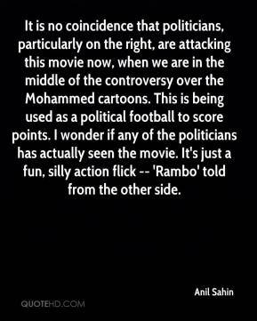 Anil Sahin - It is no coincidence that politicians, particularly on the right, are attacking this movie now, when we are in the middle of the controversy over the Mohammed cartoons. This is being used as a political football to score points. I wonder if any of the politicians has actually seen the movie. It's just a fun, silly action flick -- 'Rambo' told from the other side.