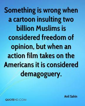 Anil Sahin - Something is wrong when a cartoon insulting two billion Muslims is considered freedom of opinion, but when an action film takes on the Americans it is considered demagoguery.