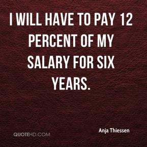 Anja Thiessen - I will have to pay 12 percent of my salary for six years.