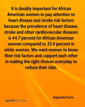 Anjanette Ferris - It is doubly important for African American women to pay attention to heart disease and stroke risk factors because the prevalence of heart disease, stroke and other cardiovascular diseases is 44.7 percent for African American women compared to 32.4 percent in white women. We want women to know their risk factors and support each other in making the right choices everyday to reduce their risks.