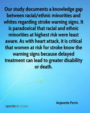 Anjanette Ferris - Our study documents a knowledge gap between racial/ethnic minorities and whites regarding stroke warning signs. It is paradoxical that racial and ethnic minorities at highest risk were least aware. As with heart attack, it is critical that women at risk for stroke know the warning signs because delayed treatment can lead to greater disability or death.