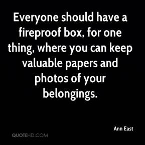 Ann East - Everyone should have a fireproof box, for one thing, where you can keep valuable papers and photos of your belongings.