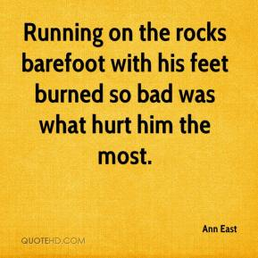 Ann East - Running on the rocks barefoot with his feet burned so bad was what hurt him the most.