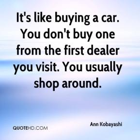 Ann Kobayashi - It's like buying a car. You don't buy one from the first dealer you visit. You usually shop around.