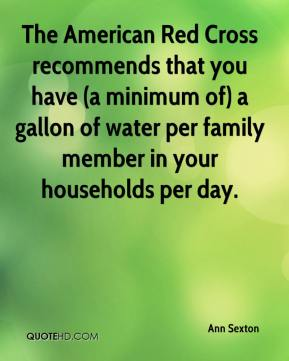 Ann Sexton - The American Red Cross recommends that you have (a minimum of) a gallon of water per family member in your households per day.