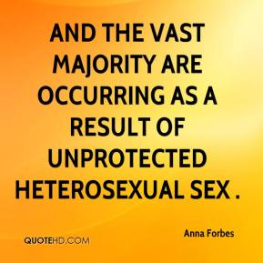 Anna Forbes - And the vast majority are occurring as a result of unprotected heterosexual sex .