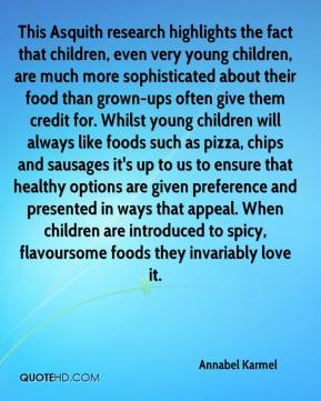 Annabel Karmel - This Asquith research highlights the fact that children, even very young children, are much more sophisticated about their food than grown-ups often give them credit for. Whilst young children will always like foods such as pizza, chips and sausages it's up to us to ensure that healthy options are given preference and presented in ways that appeal. When children are introduced to spicy, flavoursome foods they invariably love it.