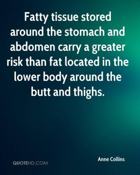 Anne Collins - Fatty tissue stored around the stomach and abdomen carry a greater risk than fat located in the lower body around the butt and thighs.