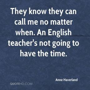 Anne Haverland - They know they can call me no matter when. An English teacher's not going to have the time.