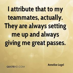 Annelise Legel - I attribute that to my teammates, actually. They are always setting me up and always giving me great passes.