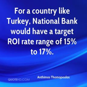 Anthimos Thomopoulos - For a country like Turkey, National Bank would have a target ROI rate range of 15% to 17%.