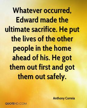 Anthony Correia - Whatever occurred, Edward made the ultimate sacrifice. He put the lives of the other people in the home ahead of his. He got them out first and got them out safely.