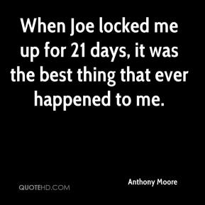 Anthony Moore - When Joe locked me up for 21 days, it was the best thing that ever happened to me.